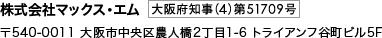 株式会社マックス・エム|〒540-0011 大阪市中央区農人橋2丁目1-6 トライアンフ谷町ビル5F